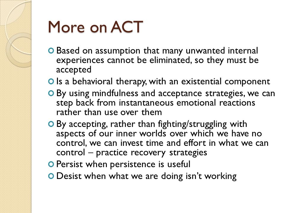 More on ACT Based on assumption that many unwanted internal experiences cannot be eliminated, so they must be accepted.