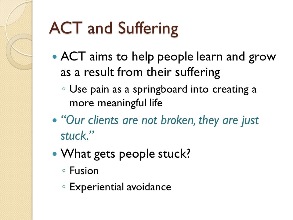 ACT and Suffering ACT aims to help people learn and grow as a result from their suffering.