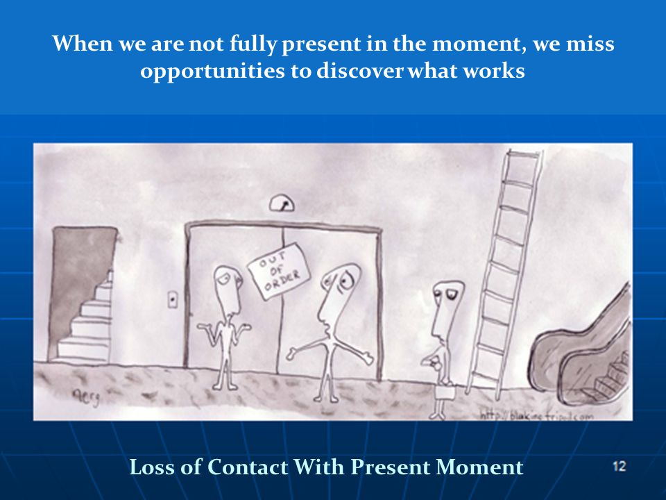 When we are not fully present in the moment, we miss opportunities to discover what works