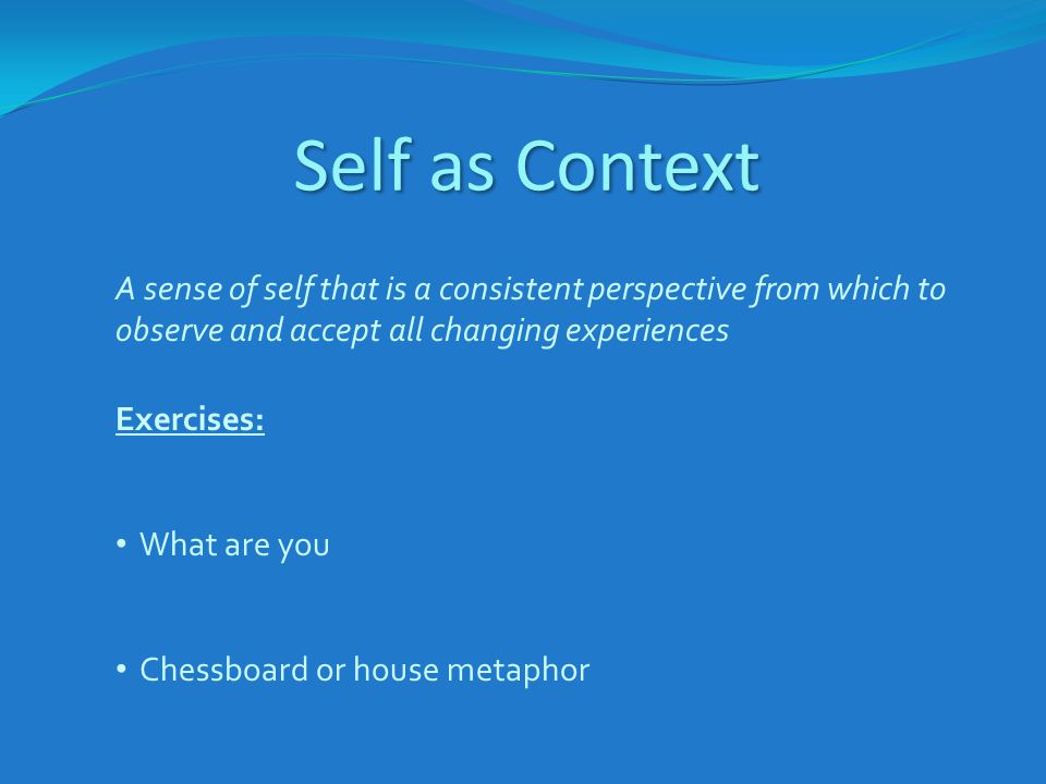 Self as Context A sense of self that is a consistent perspective from which to observe and accept all changing experiences.