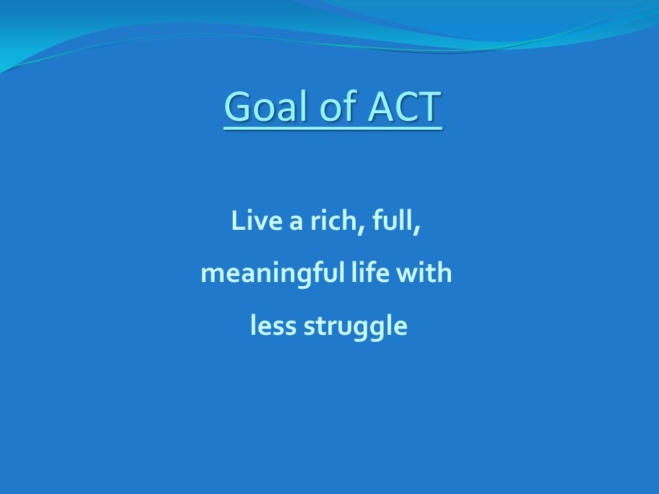 Goal of ACT Live a rich, full, meaningful life with less struggle