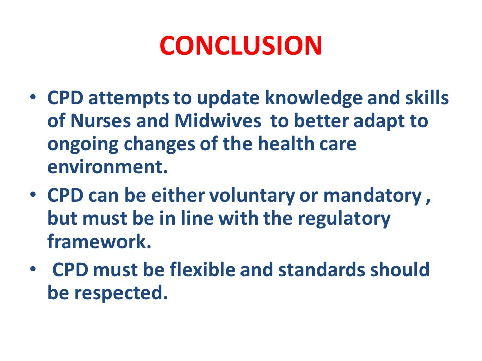 CONCLUSION CPD attempts to update knowledge and skills of Nurses and Midwives to better adapt to ongoing changes of the health care environment.