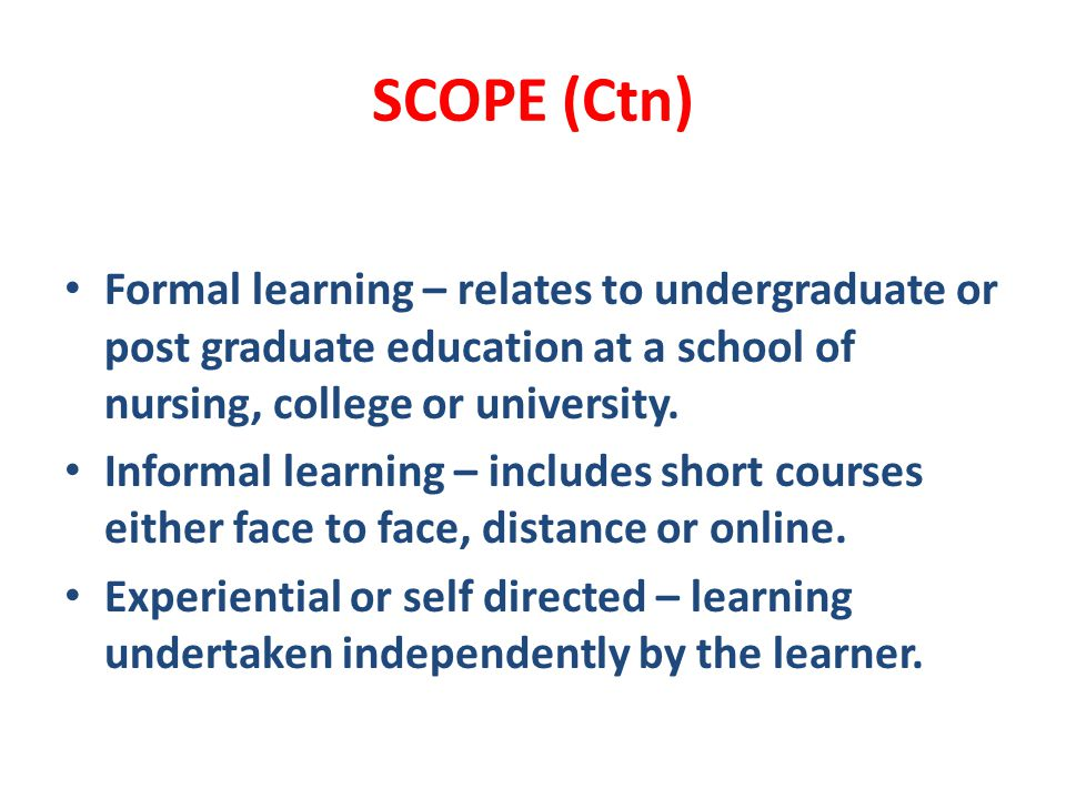 SCOPE (Ctn) Formal learning – relates to undergraduate or post graduate education at a school of nursing, college or university.