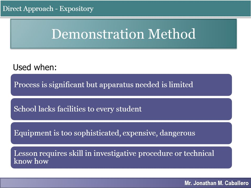 Demonstration Method Used when: Direct Approach - Expository