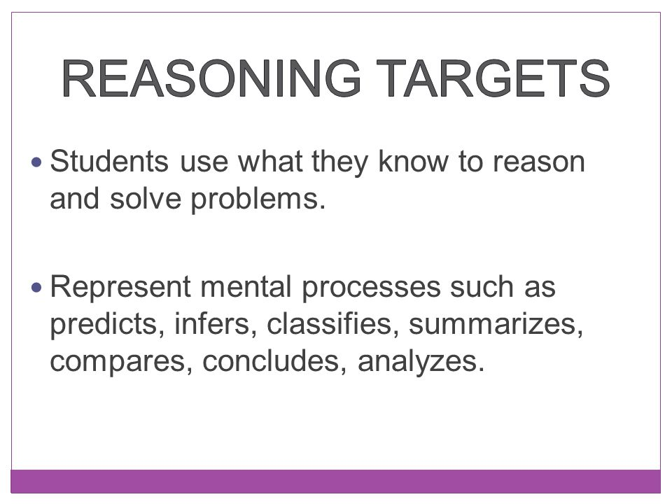 Reasoning Targets Students use what they know to reason and solve problems.
