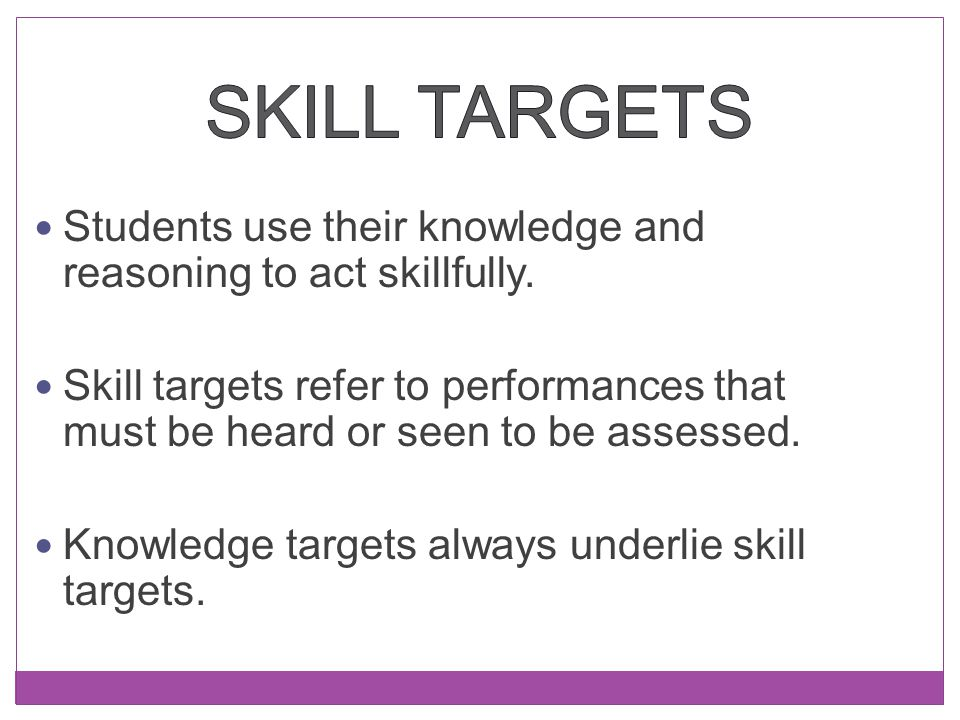 Skill Targets Students use their knowledge and reasoning to act skillfully.