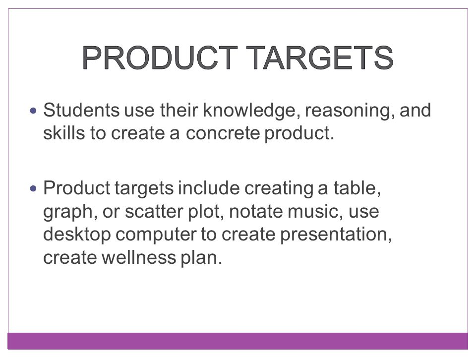 Product Targets Students use their knowledge, reasoning, and skills to create a concrete product.