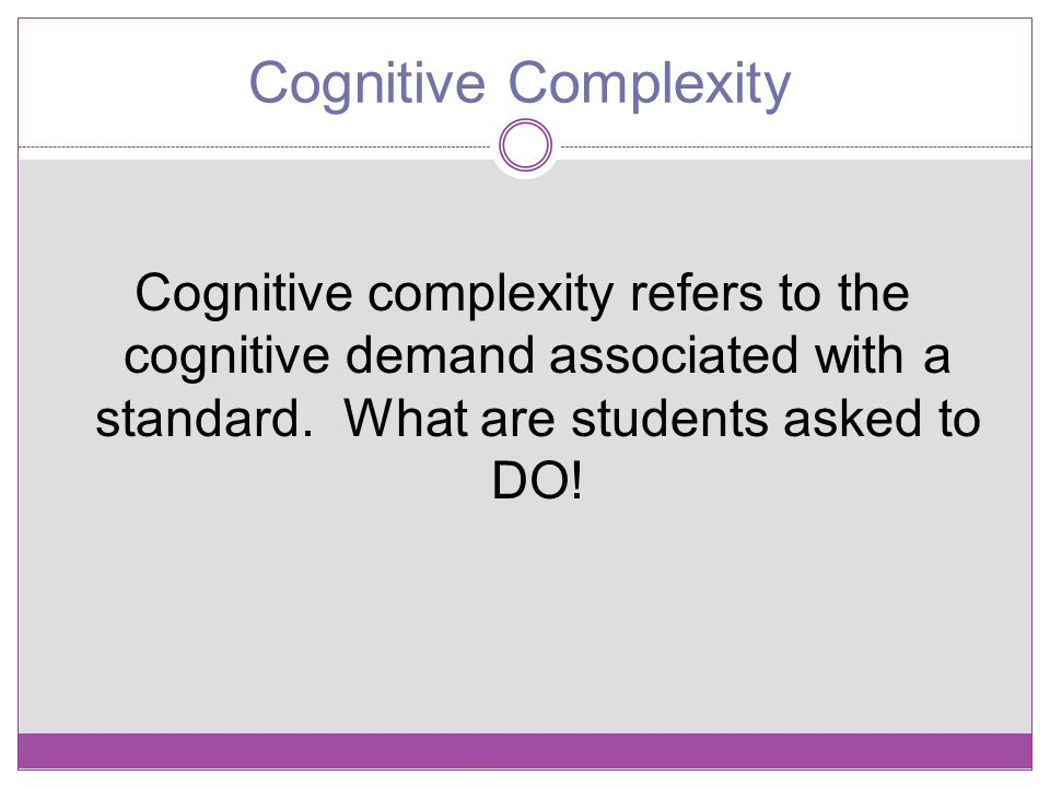 Cognitive Complexity Cognitive complexity refers to the cognitive demand associated with a standard. What are students asked to DO!