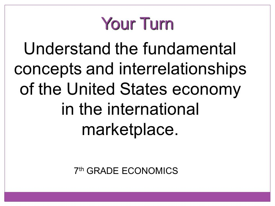 Your Turn Understand the fundamental concepts and interrelationships of the United States economy in the international marketplace.