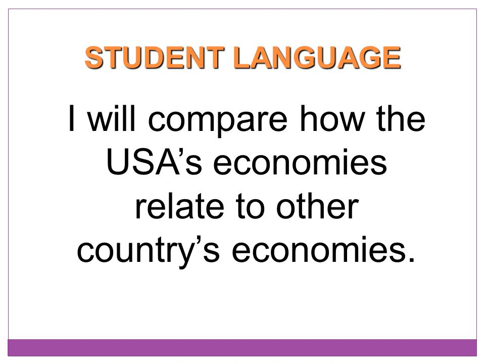 STUDENT LANGUAGE I will compare how the USA's economies relate to other country's economies.