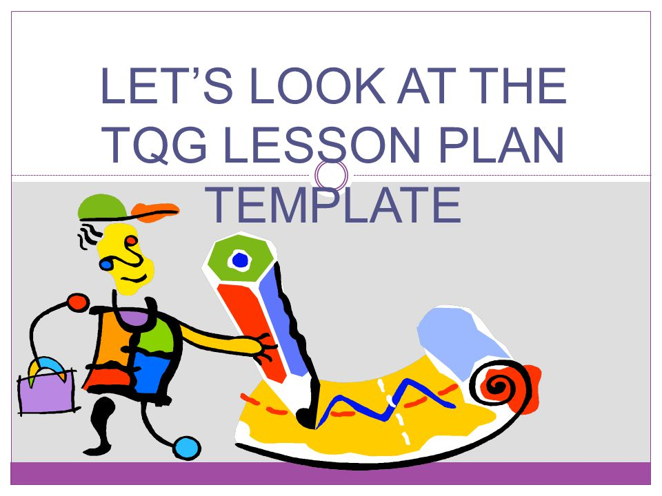 LET'S LOOK AT THE TQG LESSON PLAN TEMPLATE