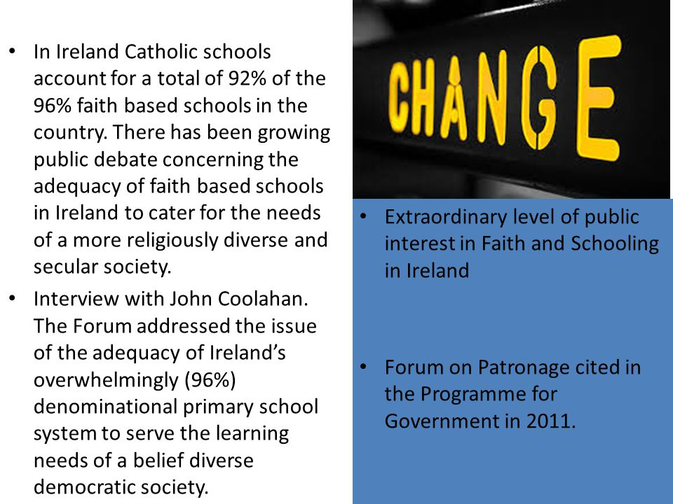 In Ireland Catholic schools account for a total of 92% of the 96% faith based schools in the country. There has been growing public debate concerning the adequacy of faith based schools in Ireland to cater for the needs of a more religiously diverse and secular society.