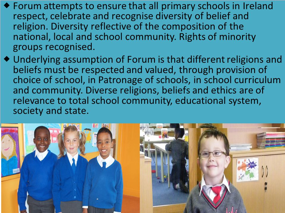 Forum attempts to ensure that all primary schools in Ireland respect, celebrate and recognise diversity of belief and religion. Diversity reflective of the composition of the national, local and school community. Rights of minority groups recognised.