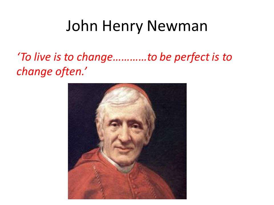 John Henry Newman 'To live is to change…………to be perfect is to change often.'