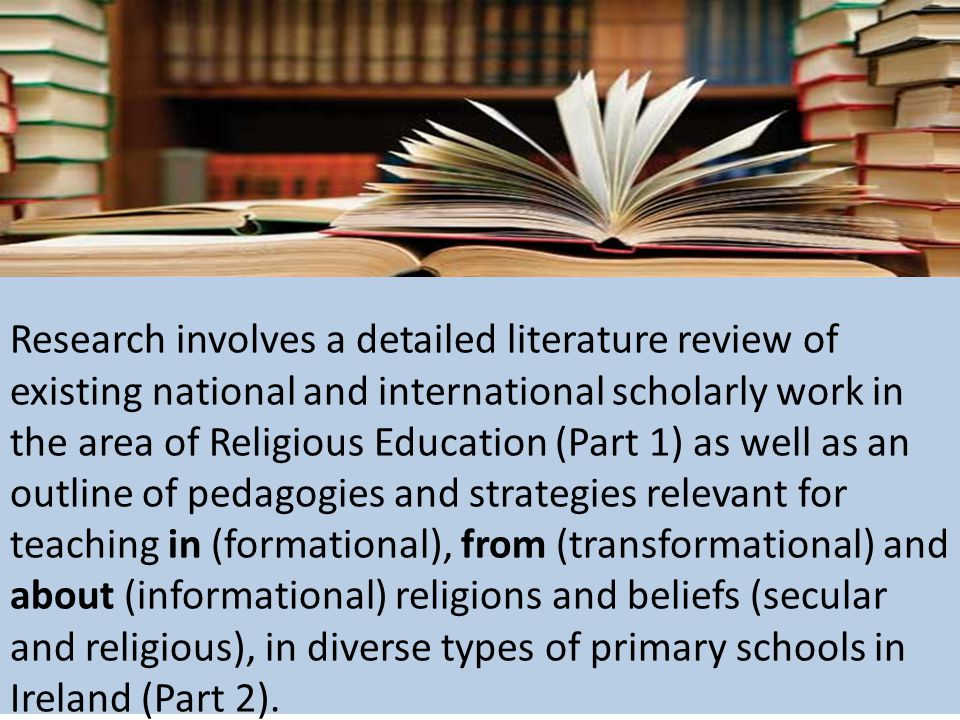 Research involves a detailed literature review of existing national and international scholarly work in the area of Religious Education (Part 1) as well as an outline of pedagogies and strategies relevant for teaching in (formational), from (transformational) and about (informational) religions and beliefs (secular and religious), in diverse types of primary schools in Ireland (Part 2).
