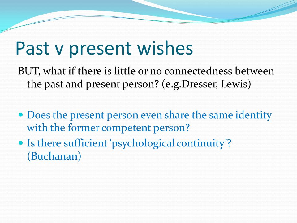 Past v present wishes BUT, what if there is little or no connectedness between the past and present person (e.g.Dresser, Lewis)