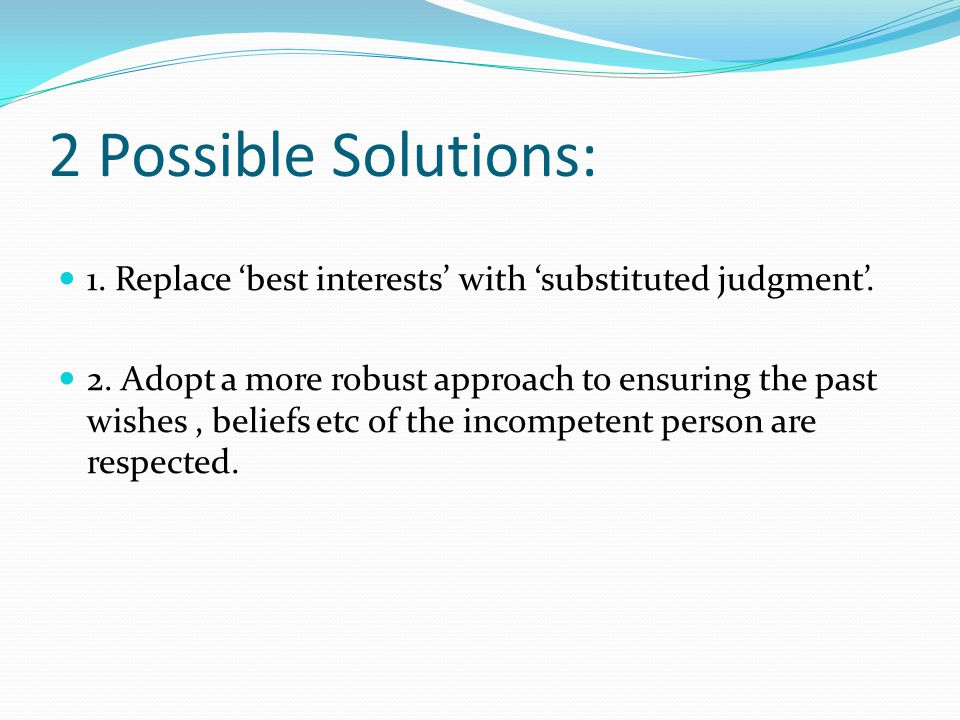 2 Possible Solutions: 1. Replace 'best interests' with 'substituted judgment'.