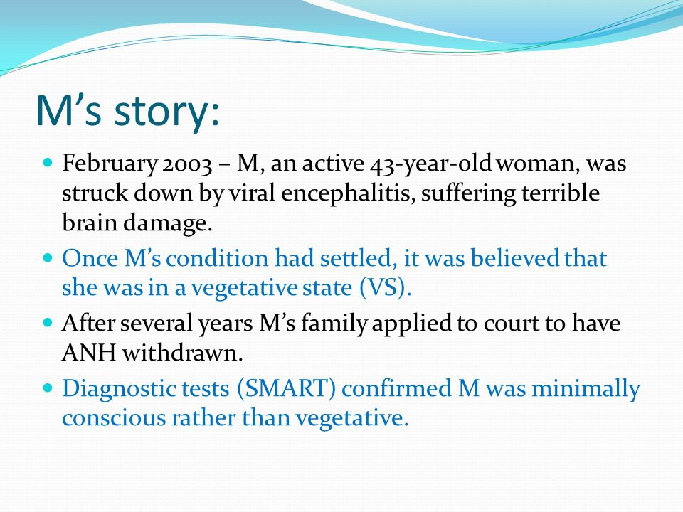 M's story: February 2003 – M, an active 43-year-old woman, was struck down by viral encephalitis, suffering terrible brain damage.