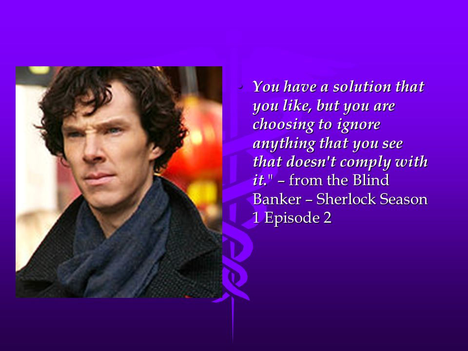 You have a solution that you like, but you are choosing to ignore anything that you see that doesn t comply with it. – from the Blind Banker – Sherlock Season 1 Episode 2