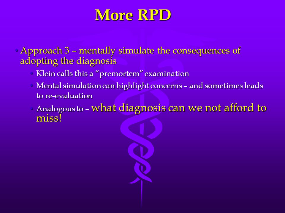 More RPD Approach 3 – mentally simulate the consequences of adopting the diagnosis. Klein calls this a premortem examination.