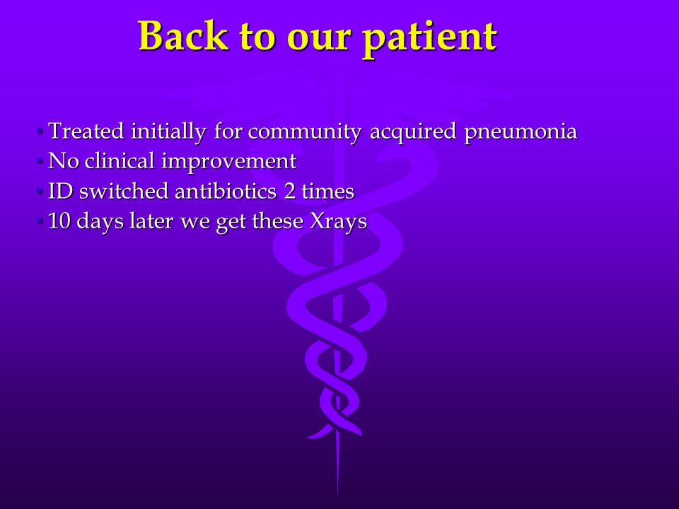 Back to our patient Treated initially for community acquired pneumonia