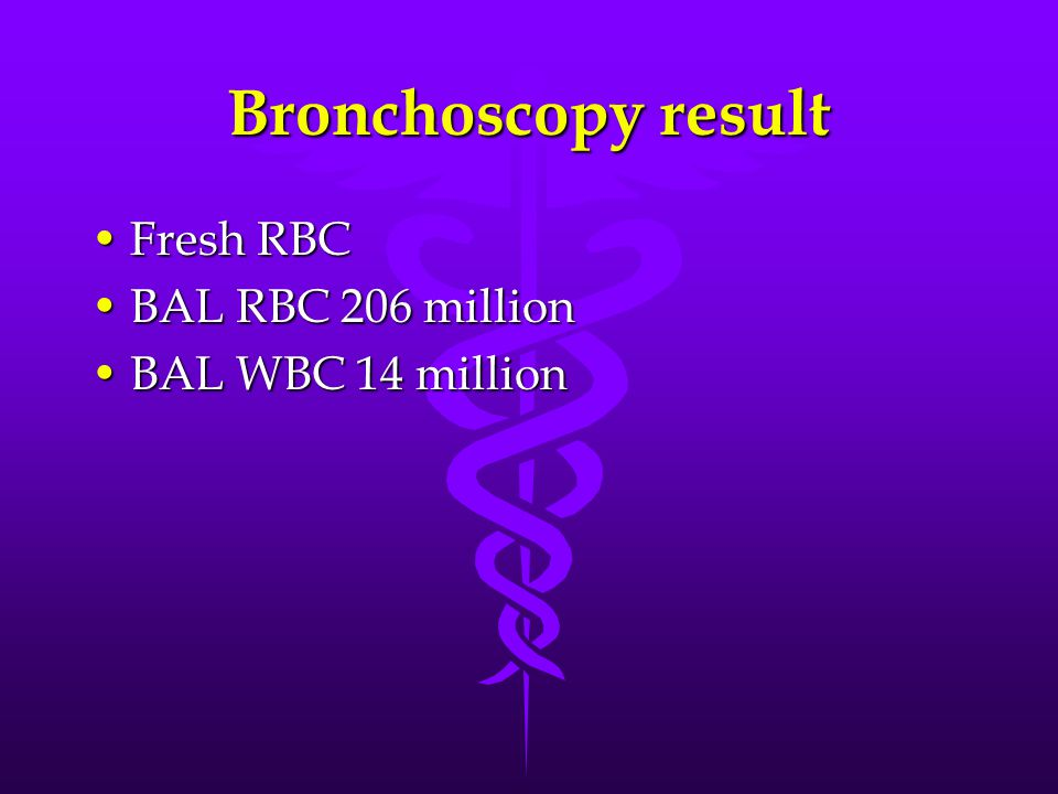 Bronchoscopy result Fresh RBC BAL RBC 206 million BAL WBC 14 million