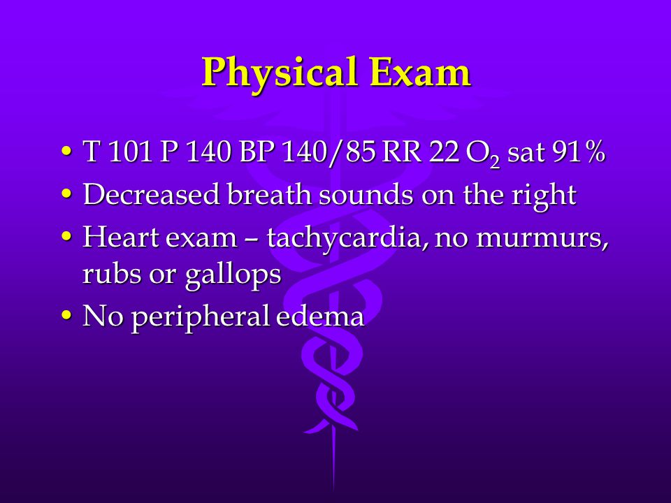 Physical Exam T 101 P 140 BP 140/85 RR 22 O2 sat 91%