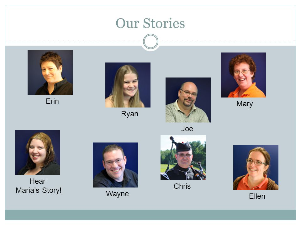 Our Stories Erin Mary Ryan Joe Hear Maria's Story! Chris Wayne Ellen