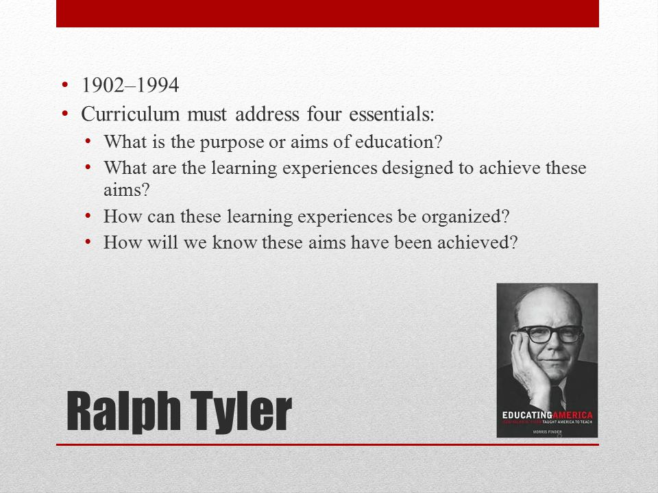 Ralph Tyler 1902–1994 Curriculum must address four essentials: