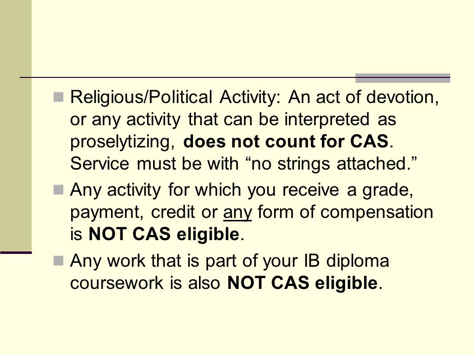 Religious/Political Activity: An act of devotion, or any activity that can be interpreted as proselytizing, does not count for CAS. Service must be with no strings attached.