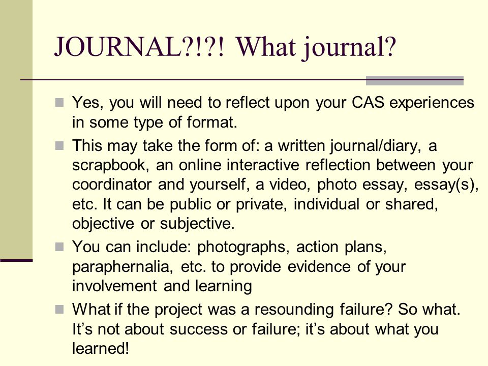 JOURNAL ! ! What journal Yes, you will need to reflect upon your CAS experiences in some type of format.
