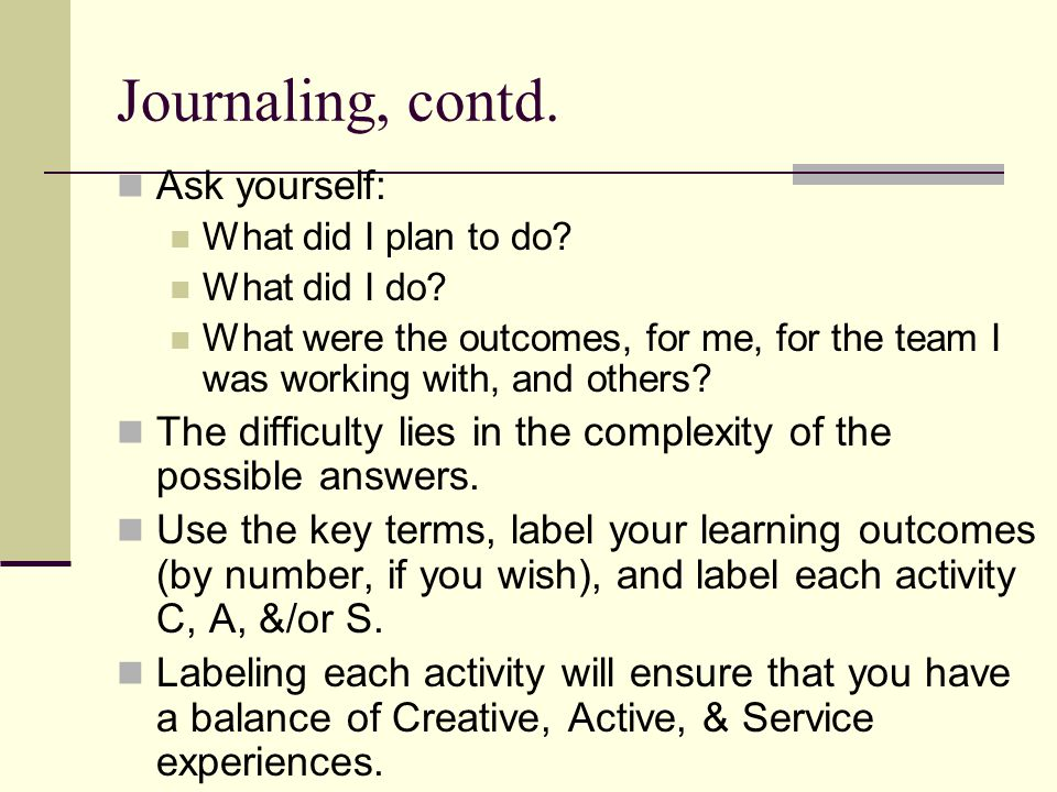 Journaling, contd. Ask yourself: