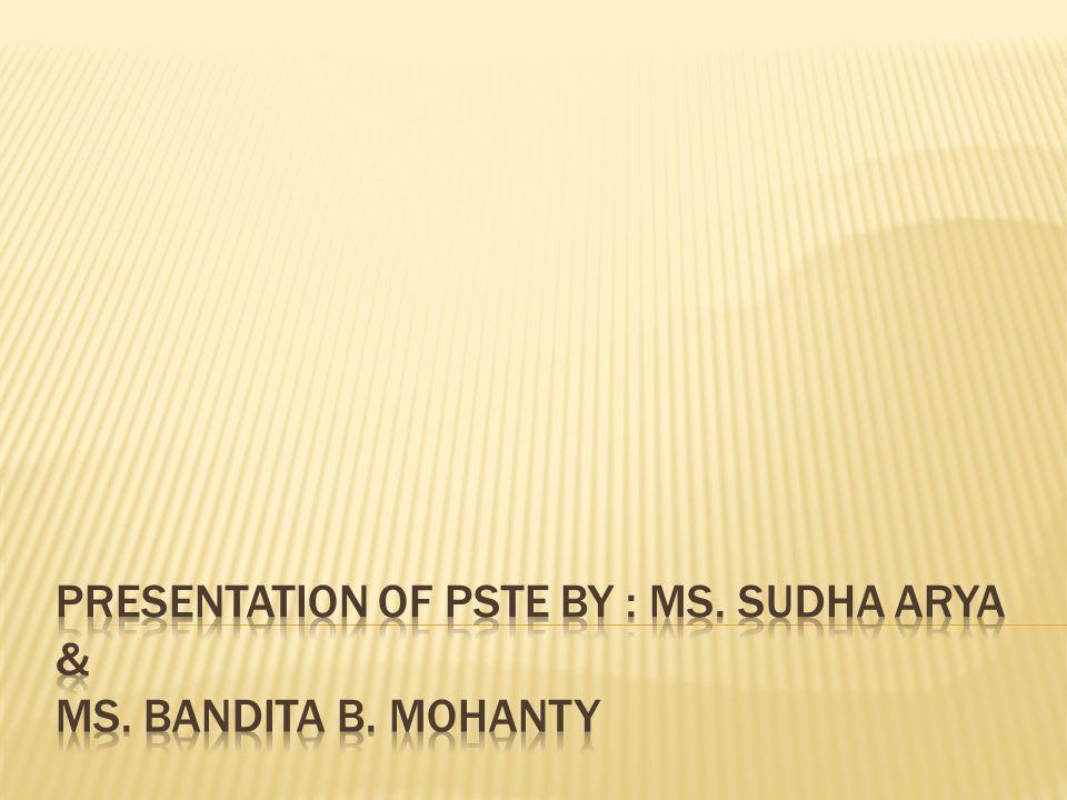 Presentation of PSTE by : Ms. Sudha Arya & Ms. Bandita B. Mohanty