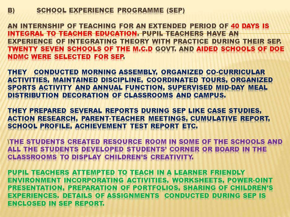 B) School Experience Programme (SEP) An internship of teaching for an extended period of 40 days is integral to Teacher Education.