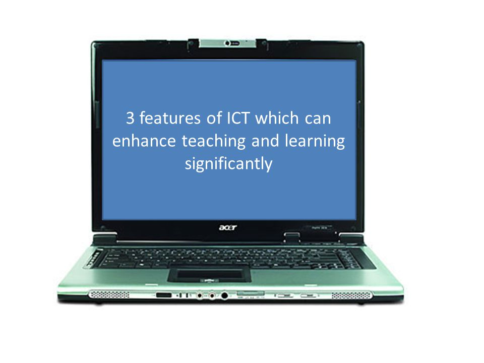 3 features of ICT which can enhance teaching and learning significantly