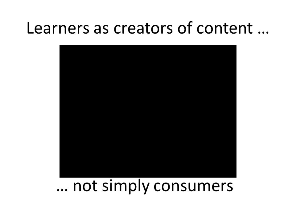 Learners as creators of content …