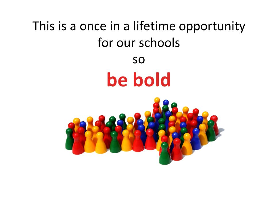 This is a once in a lifetime opportunity for our schools so be bold