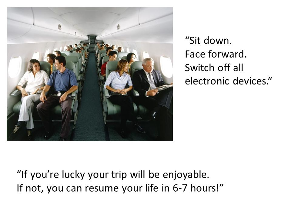 Sit down. Face forward. Switch off all electronic devices. If you're lucky your trip will be enjoyable.