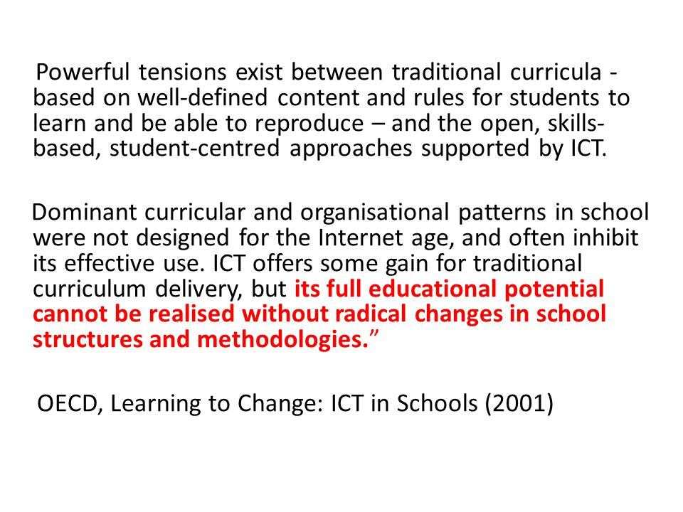 Powerful tensions exist between traditional curricula - based on well-defined content and rules for students to learn and be able to reproduce – and the open, skills-based, student-centred approaches supported by ICT.