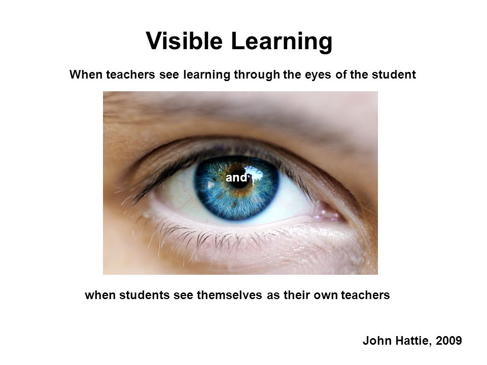 Visible Learning When teachers see learning through the eyes of the student. and. when students see themselves as their own teachers.