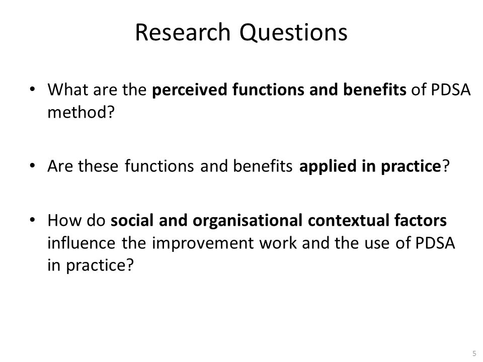 Research Questions What are the perceived functions and benefits of PDSA method Are these functions and benefits applied in practice