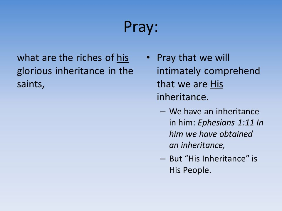 Pray: what are the riches of his glorious inheritance in the saints,