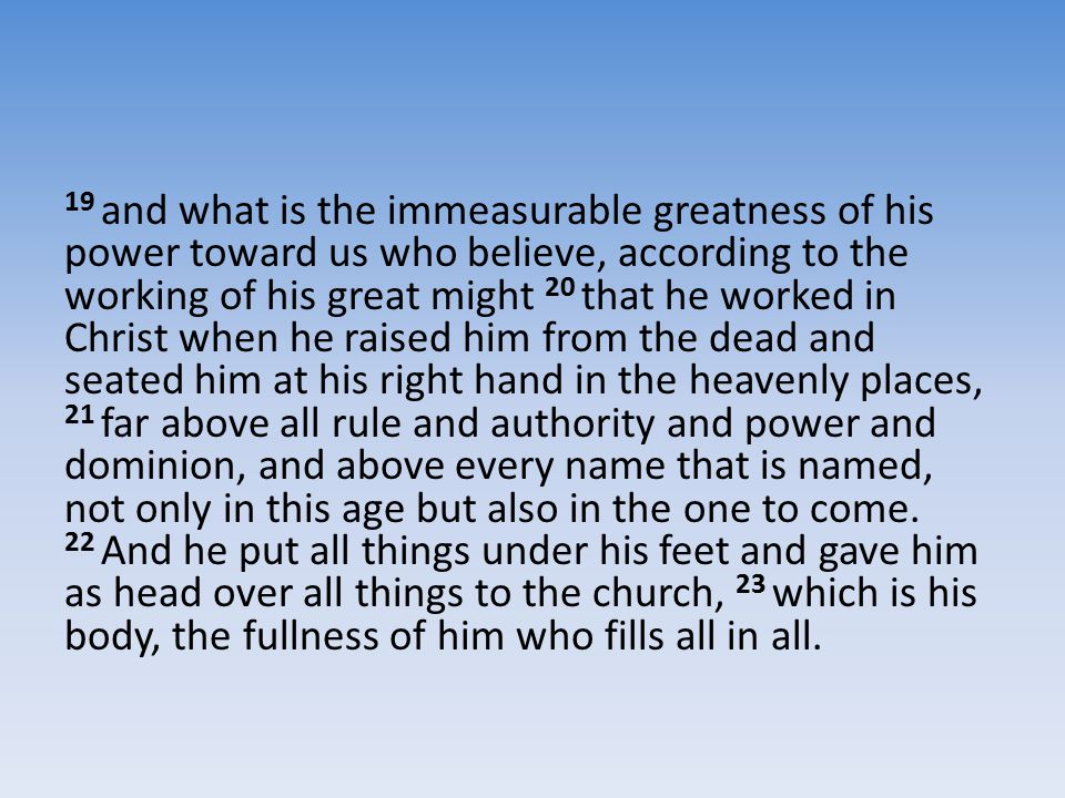 19 and what is the immeasurable greatness of his power toward us who believe, according to the working of his great might 20 that he worked in Christ when he raised him from the dead and seated him at his right hand in the heavenly places, 21 far above all rule and authority and power and dominion, and above every name that is named, not only in this age but also in the one to come.