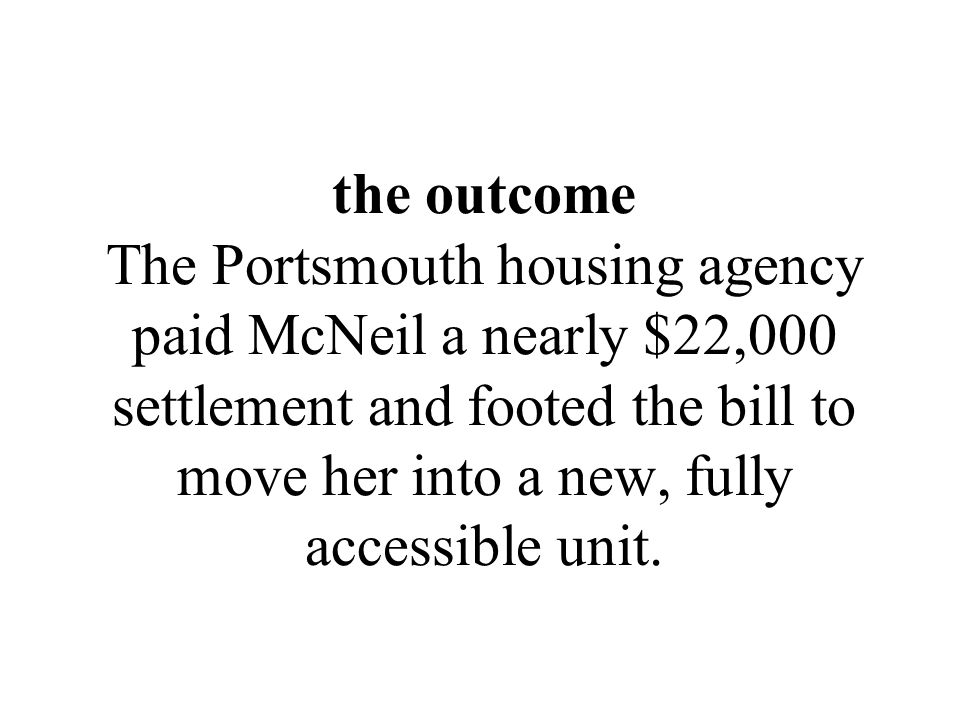 the outcome The Portsmouth housing agency paid McNeil a nearly $22,000 settlement and footed the bill to move her into a new, fully accessible unit.