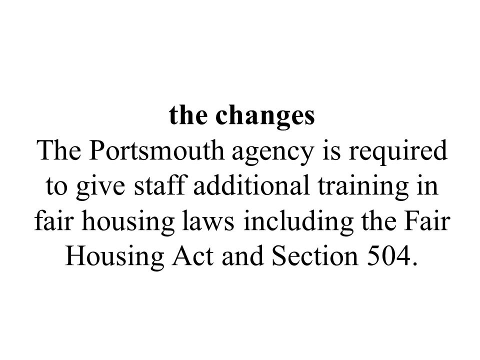 the changes The Portsmouth agency is required to give staff additional training in fair housing laws including the Fair Housing Act and Section 504.