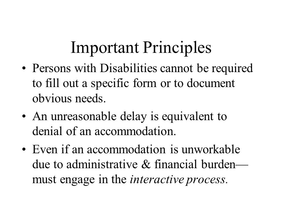 Important Principles Persons with Disabilities cannot be required to fill out a specific form or to document obvious needs.