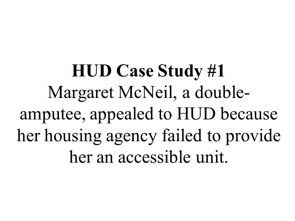 HUD Case Study #1 Margaret McNeil, a double-amputee, appealed to HUD because her housing agency failed to provide her an accessible unit.