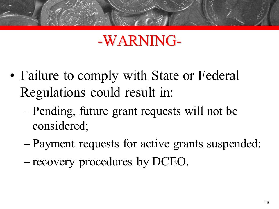-WARNING- Failure to comply with State or Federal Regulations could result in: Pending, future grant requests will not be considered;