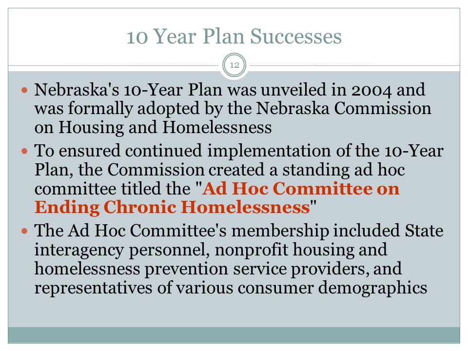 10 Year Plan Successes Nebraska s 10-Year Plan was unveiled in 2004 and was formally adopted by the Nebraska Commission on Housing and Homelessness.