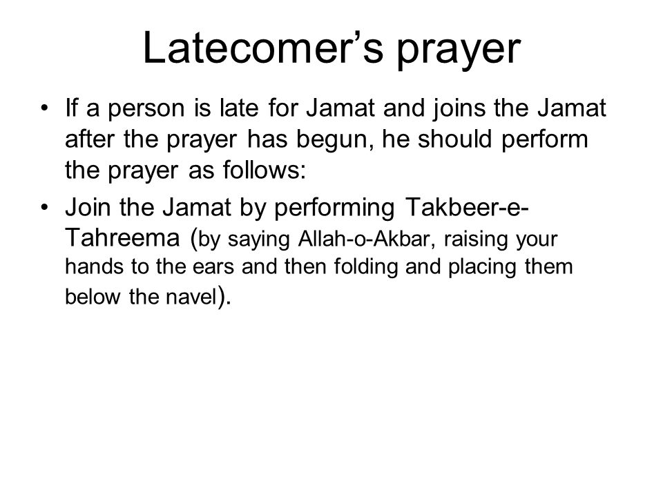 Latecomer's prayer If a person is late for Jamat and joins the Jamat after the prayer has begun, he should perform the prayer as follows: